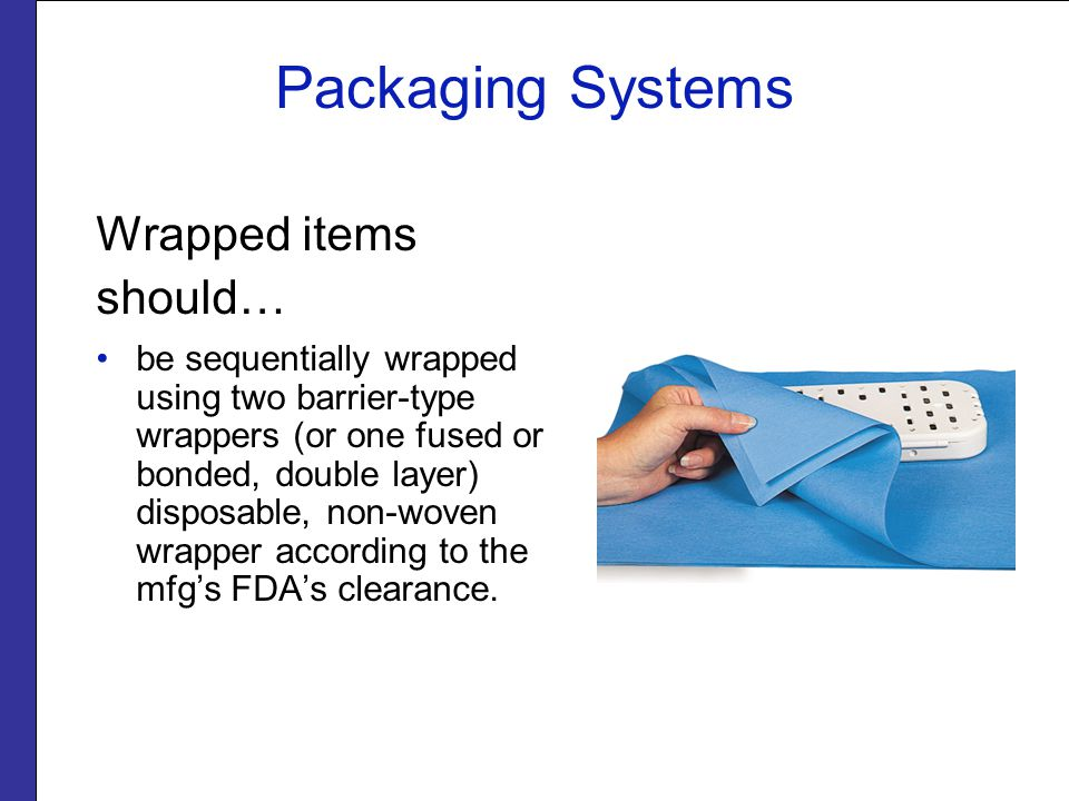 Packaging Systems Wrapped items should… be sequentially wrapped using two barrier-type wrappers (or one fused or bonded, double layer) disposable, non