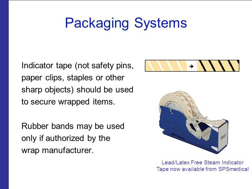 Packaging Systems Indicator tape (not safety pins, paper clips, staples or other sharp objects) should be used to secure wrapped items.