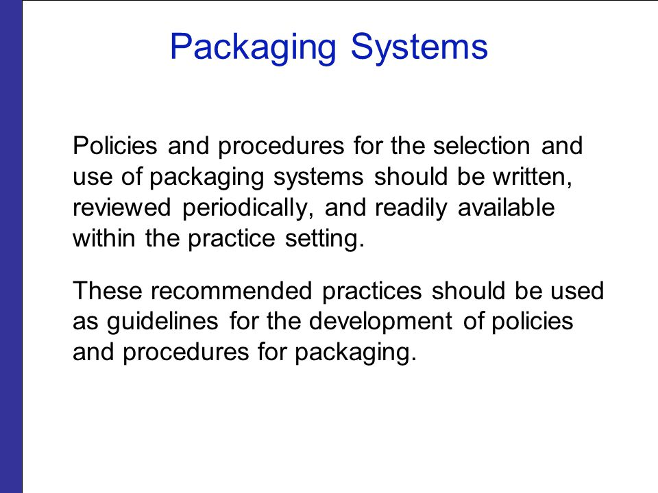 Packaging Systems Policies and procedures for the selection and use of packaging systems should be written, reviewed periodically, and readily availab