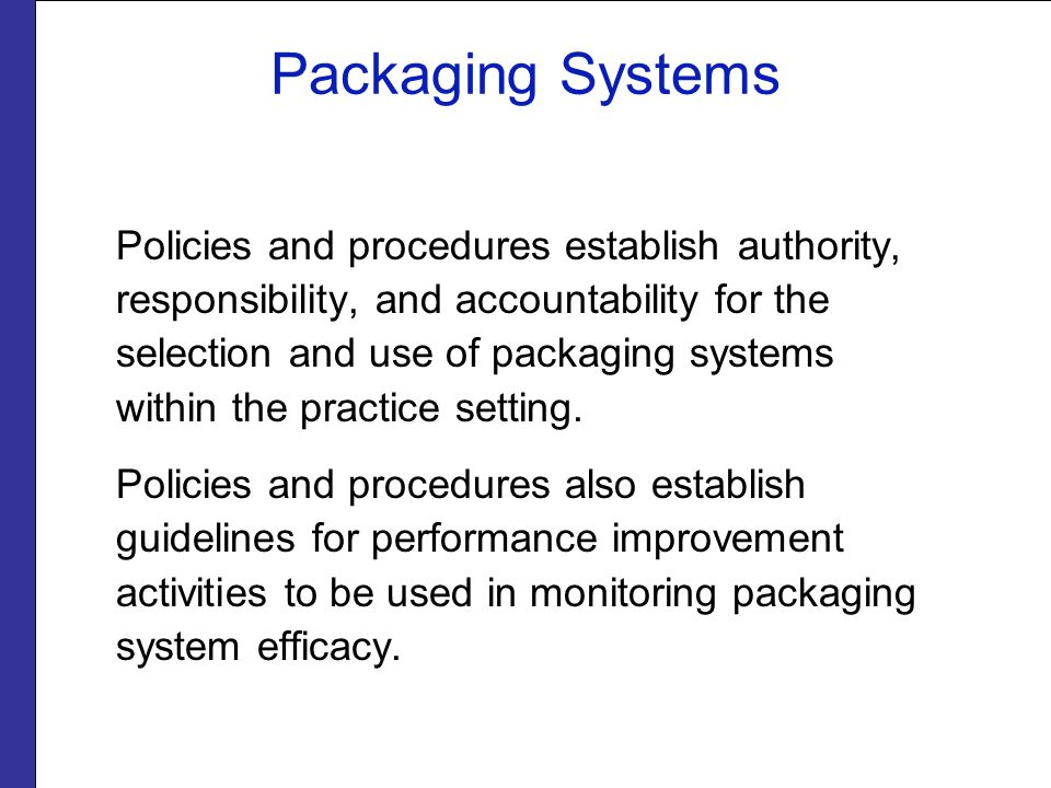Packaging Systems Policies and procedures establish authority, responsibility, and accountability for the selection and use of packaging systems within the practice setting.