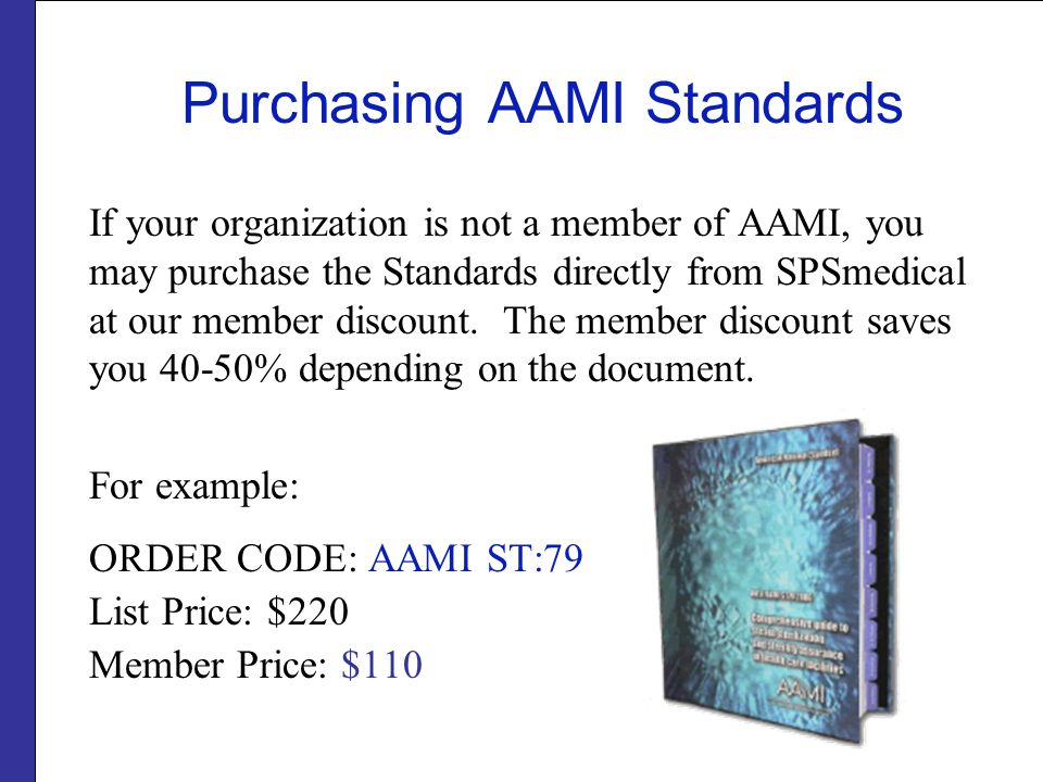 Purchasing AAMI Standards If your organization is not a member of AAMI, you may purchase the Standards directly from SPSmedical at our member discount