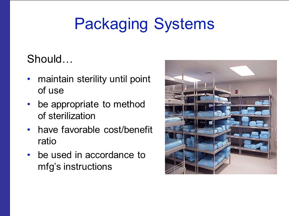 Packaging Systems Should… maintain sterility until point of use be appropriate to method of sterilization have favorable cost/benefit ratio be used in accordance to mfg's instructions