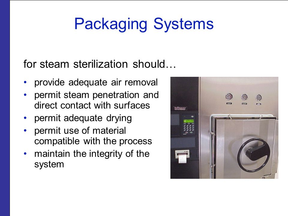 Packaging Systems for steam sterilization should… provide adequate air removal permit steam penetration and direct contact with surfaces permit adequa