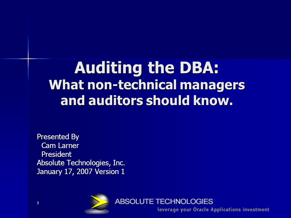 1 Auditing the DBA: What non-technical managers and auditors should know. Presented By Cam Larner Cam Larner President President Absolute Technologies