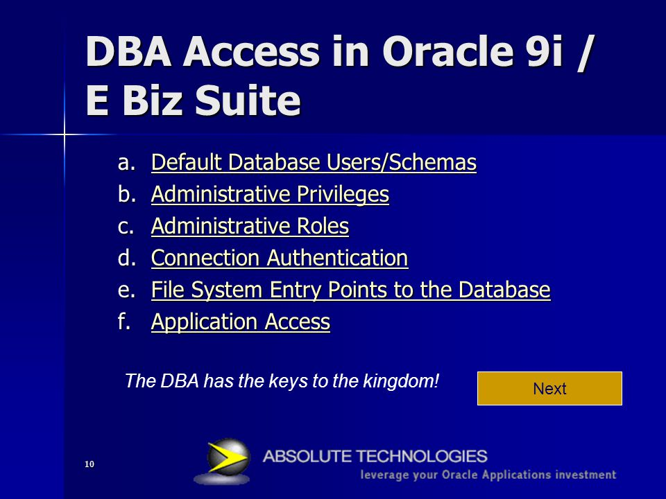 10 DBA Access in Oracle 9i / E Biz Suite a.Default Database Users/Schemas Default Database Users/SchemasDefault Database Users/Schemas b.Administrative Privileges Administrative PrivilegesAdministrative Privileges c.Administrative Roles Administrative RolesAdministrative Roles d.Connection Authentication Connection AuthenticationConnection Authentication e.File System Entry Points to the Database File System Entry Points to the DatabaseFile System Entry Points to the Database f.Application Access Application AccessApplication Access Next The DBA has the keys to the kingdom!