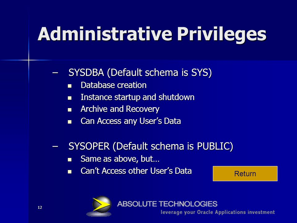 12 Administrative Privileges –SYSDBA (Default schema is SYS) Database creation Database creation Instance startup and shutdown Instance startup and shutdown Archive and Recovery Archive and Recovery Can Access any User's Data Can Access any User's Data –SYSOPER (Default schema is PUBLIC) Same as above, but… Same as above, but… Can't Access other User's Data Can't Access other User's Data Return
