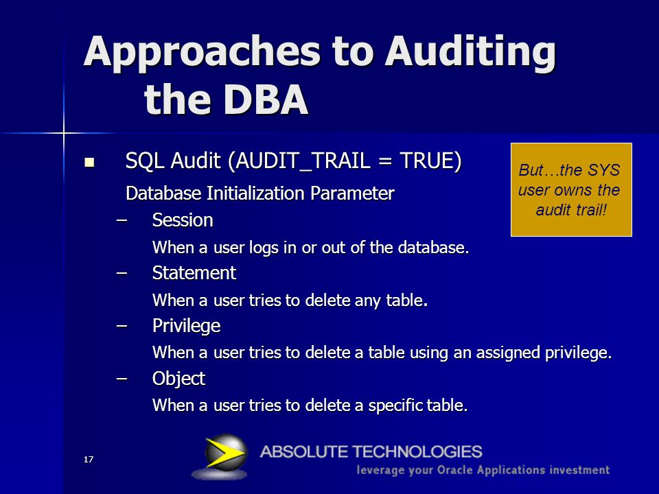 17 Approaches to Auditing the DBA SQL Audit (AUDIT_TRAIL = TRUE) SQL Audit (AUDIT_TRAIL = TRUE) Database Initialization Parameter –Session When a user logs in or out of the database.