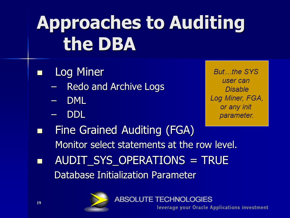 19 Approaches to Auditing the DBA Log Miner Log Miner –Redo and Archive Logs –DML –DDL Fine Grained Auditing (FGA) Fine Grained Auditing (FGA) Monitor select statements at the row level.