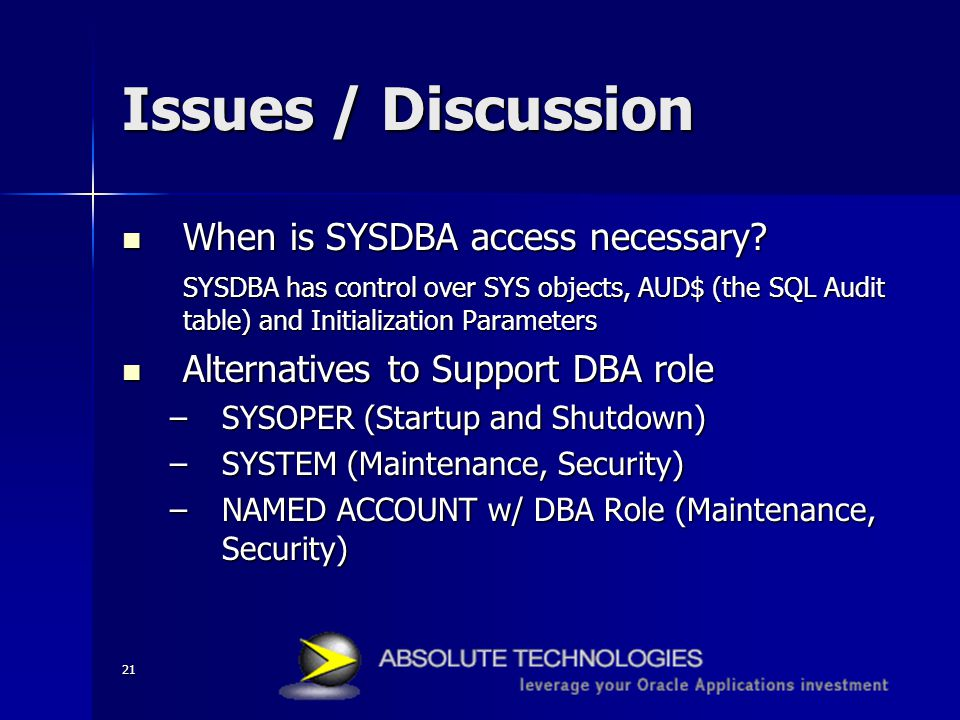 21 Issues / Discussion When is SYSDBA access necessary? When is SYSDBA access necessary? SYSDBA has control over SYS objects, AUD$ (the SQL Audit tabl