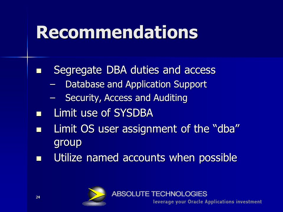 24 Recommendations Segregate DBA duties and access Segregate DBA duties and access –Database and Application Support –Security, Access and Auditing Li