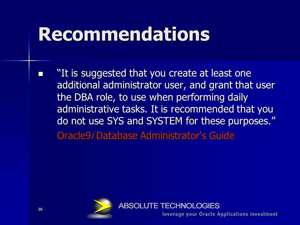 26 Recommendations It is suggested that you create at least one additional administrator user, and grant that user the DBA role, to use when performing daily administrative tasks.