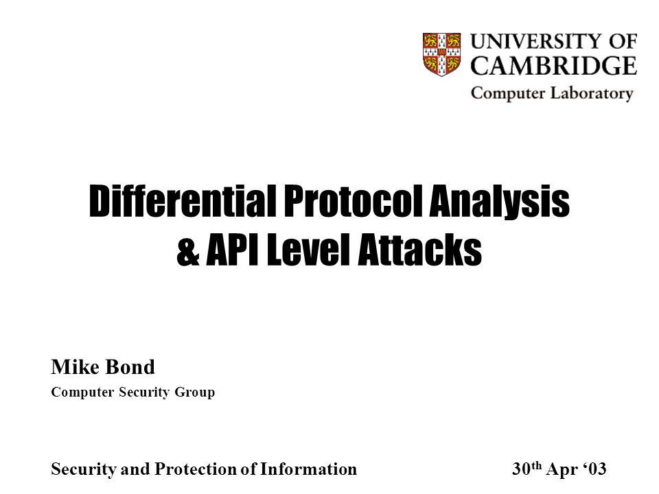 Differential Protocol Analysis & API Level Attacks Mike Bond Computer Security Group Security and Protection of Information30 th Apr '03
