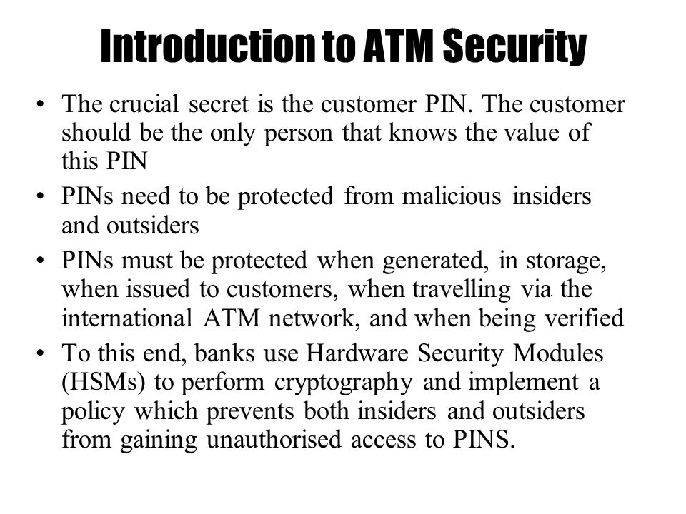 Introduction to ATM Security The crucial secret is the customer PIN.