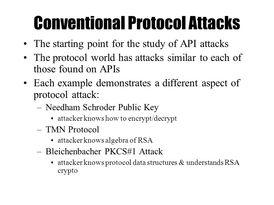 Conventional Protocol Attacks The starting point for the study of API attacks The protocol world has attacks similar to each of those found on APIs Each example demonstrates a different aspect of protocol attack: –Needham Schroder Public Key attacker knows how to encrypt/decrypt –TMN Protocol attacker knows algebra of RSA –Bleichenbacher PKCS#1 Attack attacker knows protocol data structures & understands RSA crypto