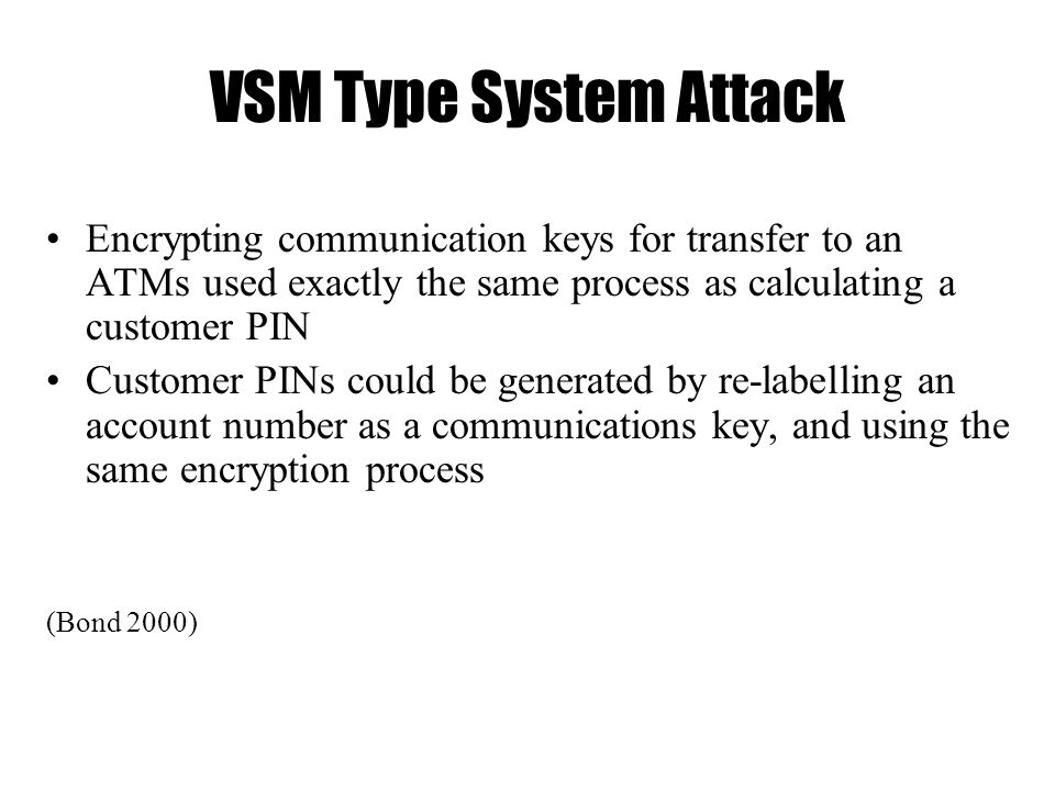 VSM Type System Attack Encrypting communication keys for transfer to an ATMs used exactly the same process as calculating a customer PIN Customer PINs could be generated by re-labelling an account number as a communications key, and using the same encryption process (Bond 2000)