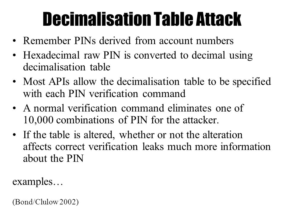 Decimalisation Table Attack Remember PINs derived from account numbers Hexadecimal raw PIN is converted to decimal using decimalisation table Most APIs allow the decimalisation table to be specified with each PIN verification command A normal verification command eliminates one of 10,000 combinations of PIN for the attacker.