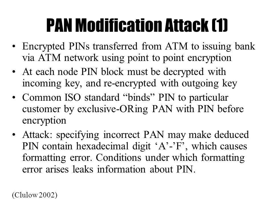 PAN Modification Attack (1) Encrypted PINs transferred from ATM to issuing bank via ATM network using point to point encryption At each node PIN block must be decrypted with incoming key, and re-encrypted with outgoing key Common ISO standard binds PIN to particular customer by exclusive-ORing PAN with PIN before encryption Attack: specifying incorrect PAN may make deduced PIN contain hexadecimal digit 'A'-'F', which causes formatting error.