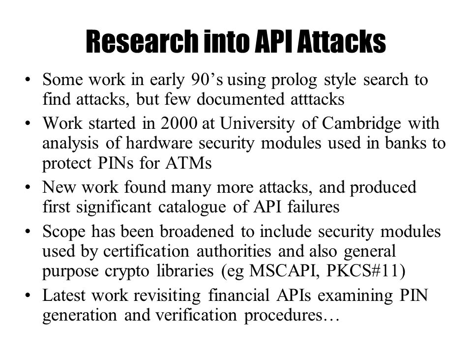 Research into API Attacks Some work in early 90's using prolog style search to find attacks, but few documented atttacks Work started in 2000 at University of Cambridge with analysis of hardware security modules used in banks to protect PINs for ATMs New work found many more attacks, and produced first significant catalogue of API failures Scope has been broadened to include security modules used by certification authorities and also general purpose crypto libraries (eg MSCAPI, PKCS#11) Latest work revisiting financial APIs examining PIN generation and verification procedures…