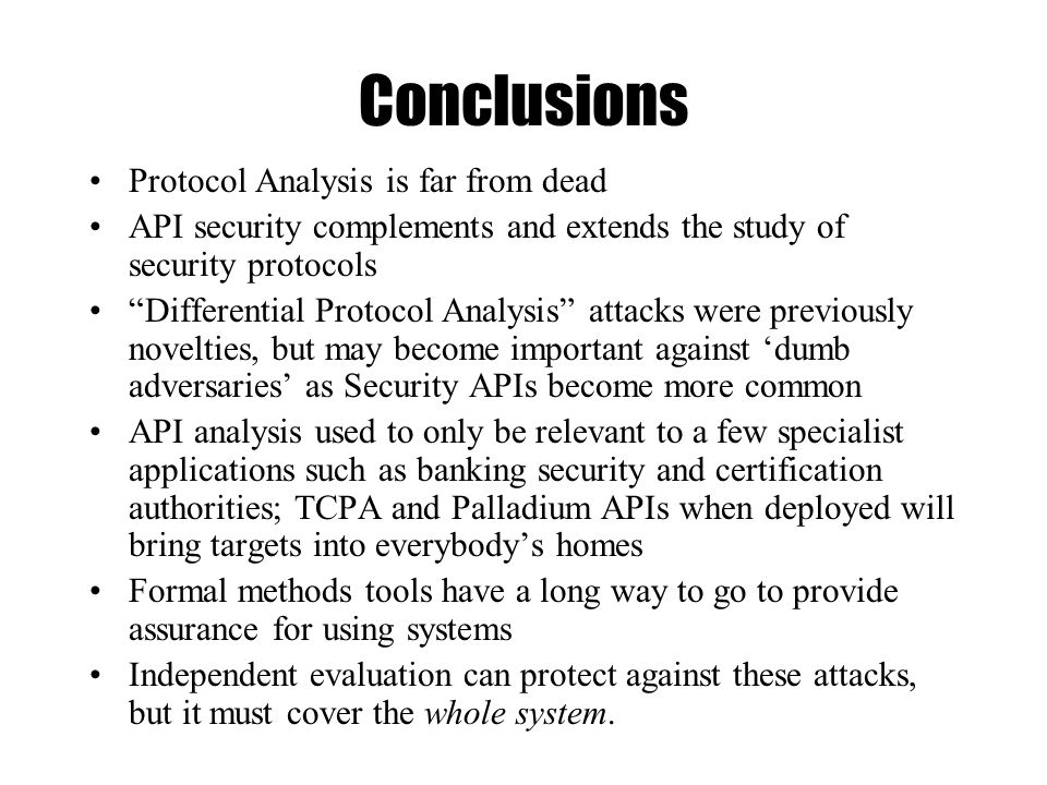 Conclusions Protocol Analysis is far from dead API security complements and extends the study of security protocols Differential Protocol Analysis attacks were previously novelties, but may become important against 'dumb adversaries' as Security APIs become more common API analysis used to only be relevant to a few specialist applications such as banking security and certification authorities; TCPA and Palladium APIs when deployed will bring targets into everybody's homes Formal methods tools have a long way to go to provide assurance for using systems Independent evaluation can protect against these attacks, but it must cover the whole system.