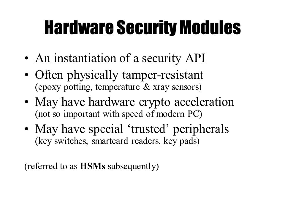 Hardware Security Modules An instantiation of a security API Often physically tamper-resistant (epoxy potting, temperature & xray sensors) May have hardware crypto acceleration (not so important with speed of modern PC) May have special 'trusted' peripherals (key switches, smartcard readers, key pads) (referred to as HSMs subsequently)