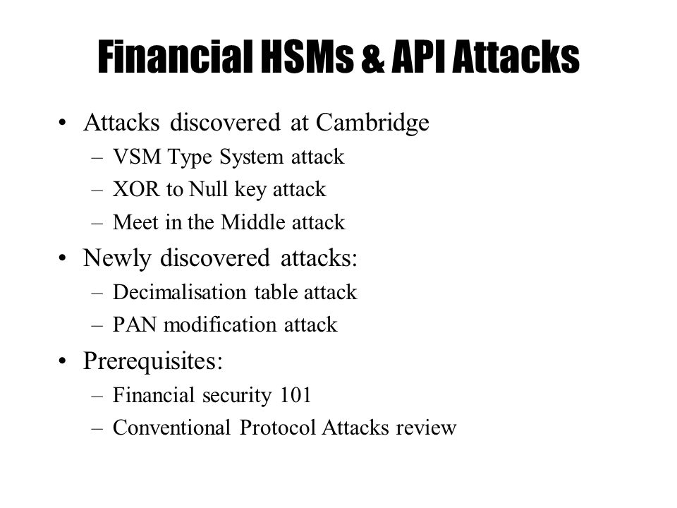 Financial HSMs & API Attacks Attacks discovered at Cambridge –VSM Type System attack –XOR to Null key attack –Meet in the Middle attack Newly discovered attacks: –Decimalisation table attack –PAN modification attack Prerequisites: –Financial security 101 –Conventional Protocol Attacks review