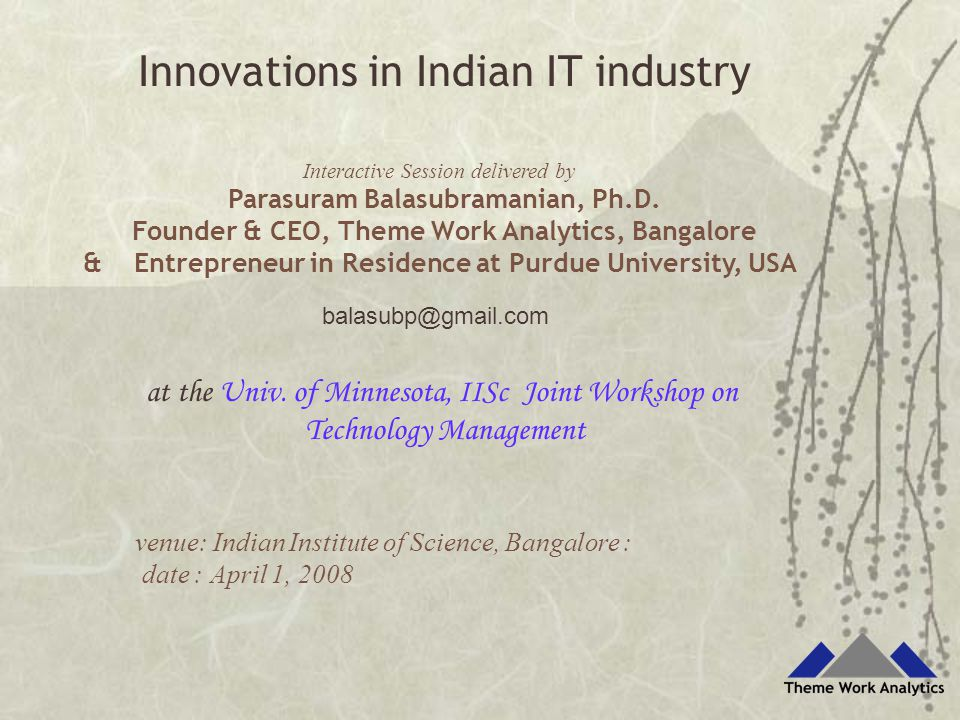 balasubp@gmail.com Interactive Session delivered by Parasuram Balasubramanian, Ph.D. Founder & CEO, Theme Work Analytics, Bangalore & Entrepreneur in