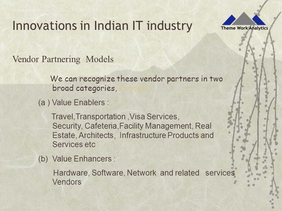 Vendor Partnering Models We can recognize these vendor partners in two broad categories, example: (a ) Value Enablers : Travel,Transportation,Visa Services, Security, Cafeteria,Facility Management, Real Estate, Architects, Infrastructure Products and Services etc (b) Value Enhancers : Hardware, Software, Network and related services Vendors Innovations in Indian IT industry