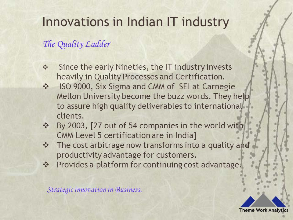 Innovations in Indian IT industry The Quality Ladder  Since the early Nineties, the IT industry invests heavily in Quality Processes and Certification.