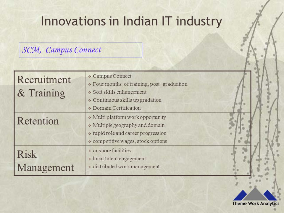 Recruitment & Training  Campus Connect  Four months of training, post graduation  Soft skills enhancement  Continuous skills up gradation  Domain Certification Retention  Multi platform work opportunity  Multiple geography and domain  rapid role and career progression  competitive wages, stock options Risk Management  onshore facilities  local talent engagement  distributed work management SCM, Campus Connect Innovations in Indian IT industry