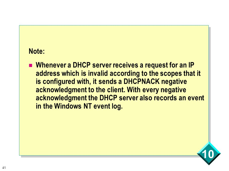 41 10 Note: Whenever a DHCP server receives a request for an IP address which is invalid according to the scopes that it is configured with, it sends a DHCPNACK negative acknowledgment to the client.