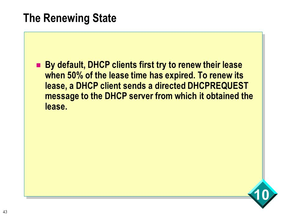 43 10 The Renewing State By default, DHCP clients first try to renew their lease when 50% of the lease time has expired.