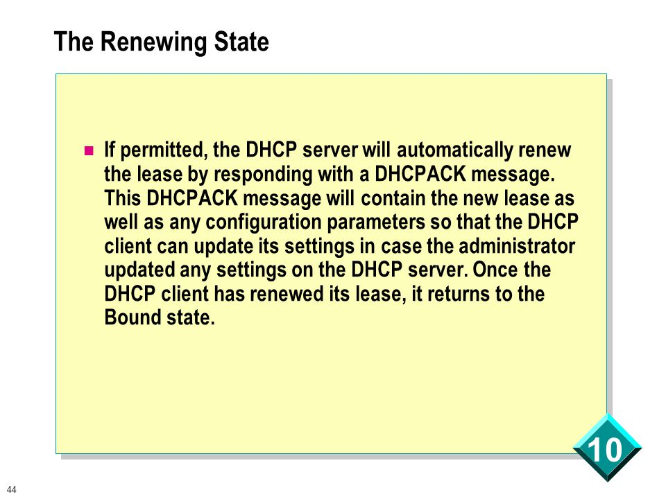 44 10 The Renewing State If permitted, the DHCP server will automatically renew the lease by responding with a DHCPACK message.