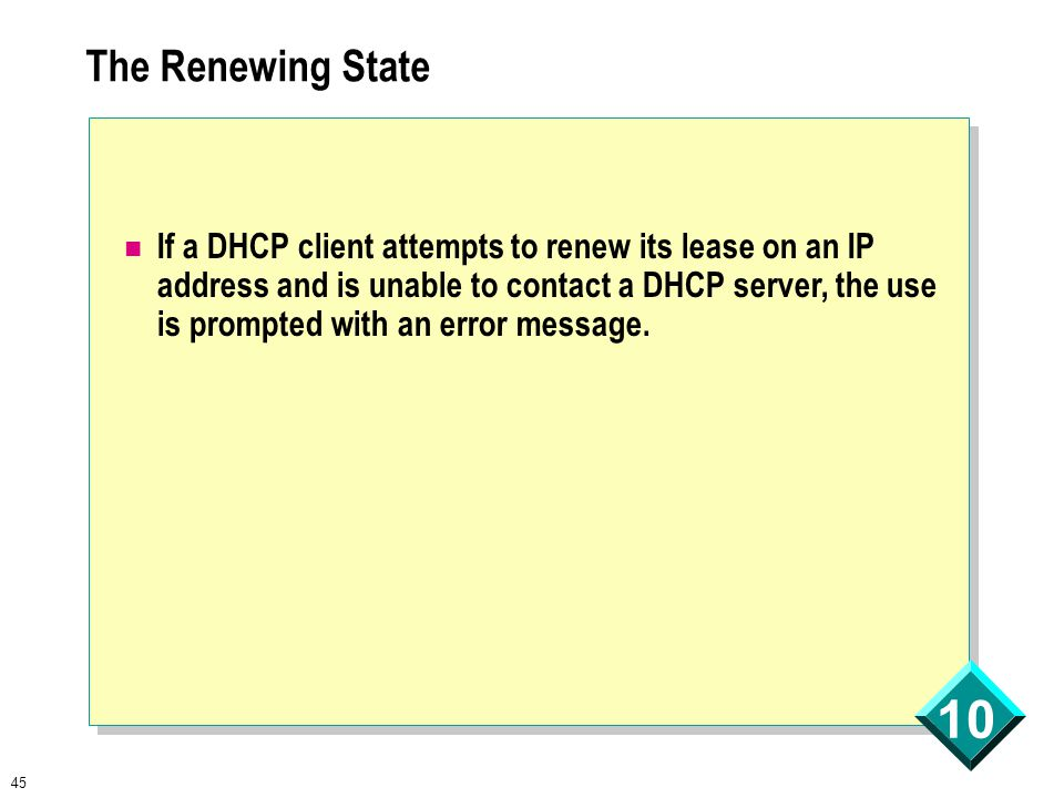 45 10 The Renewing State If a DHCP client attempts to renew its lease on an IP address and is unable to contact a DHCP server, the use is prompted with an error message.
