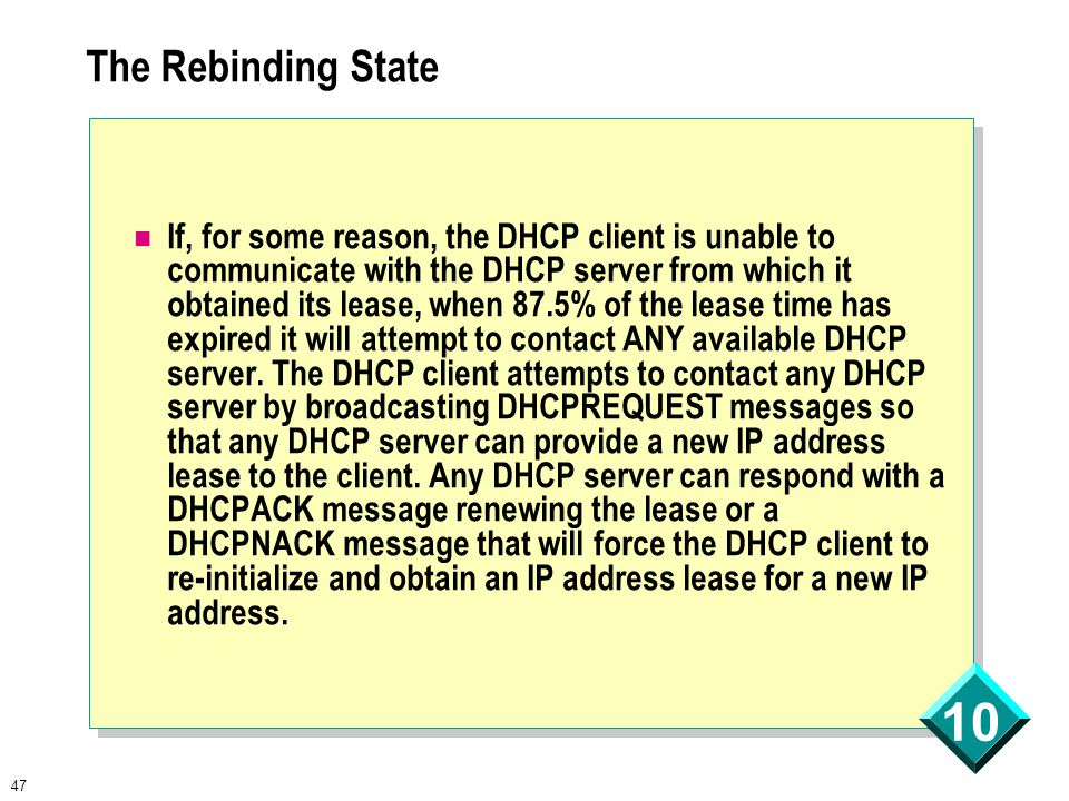 47 10 The Rebinding State If, for some reason, the DHCP client is unable to communicate with the DHCP server from which it obtained its lease, when 87.5% of the lease time has expired it will attempt to contact ANY available DHCP server.