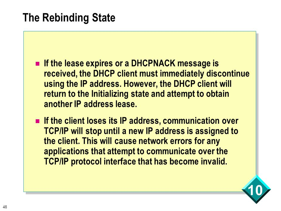 48 10 The Rebinding State If the lease expires or a DHCPNACK message is received, the DHCP client must immediately discontinue using the IP address.
