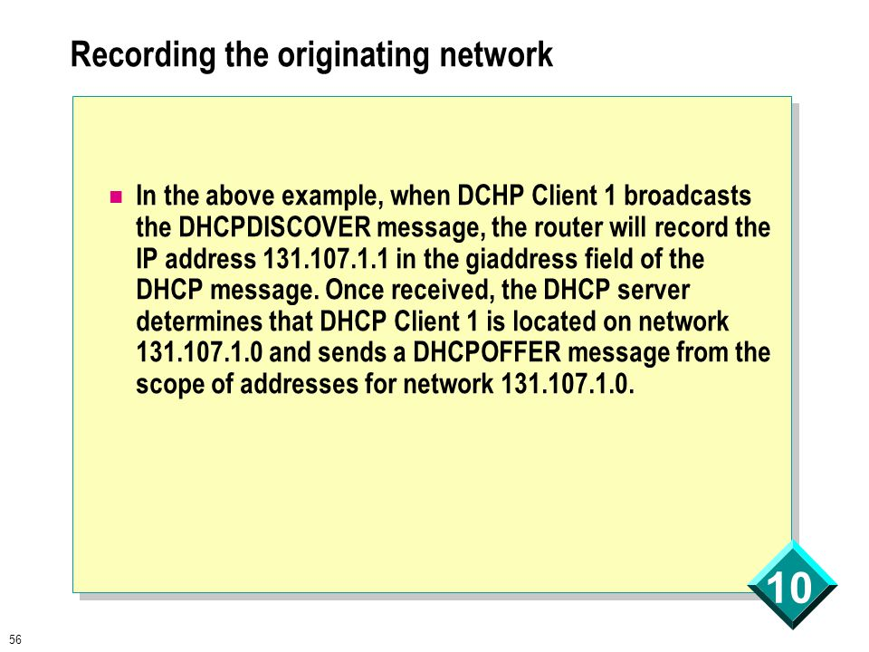 56 10 Recording the originating network In the above example, when DCHP Client 1 broadcasts the DHCPDISCOVER message, the router will record the IP address 131.107.1.1 in the giaddress field of the DHCP message.