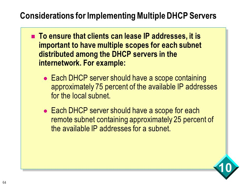 64 10 Considerations for Implementing Multiple DHCP Servers To ensure that clients can lease IP addresses, it is important to have multiple scopes for each subnet distributed among the DHCP servers in the internetwork.