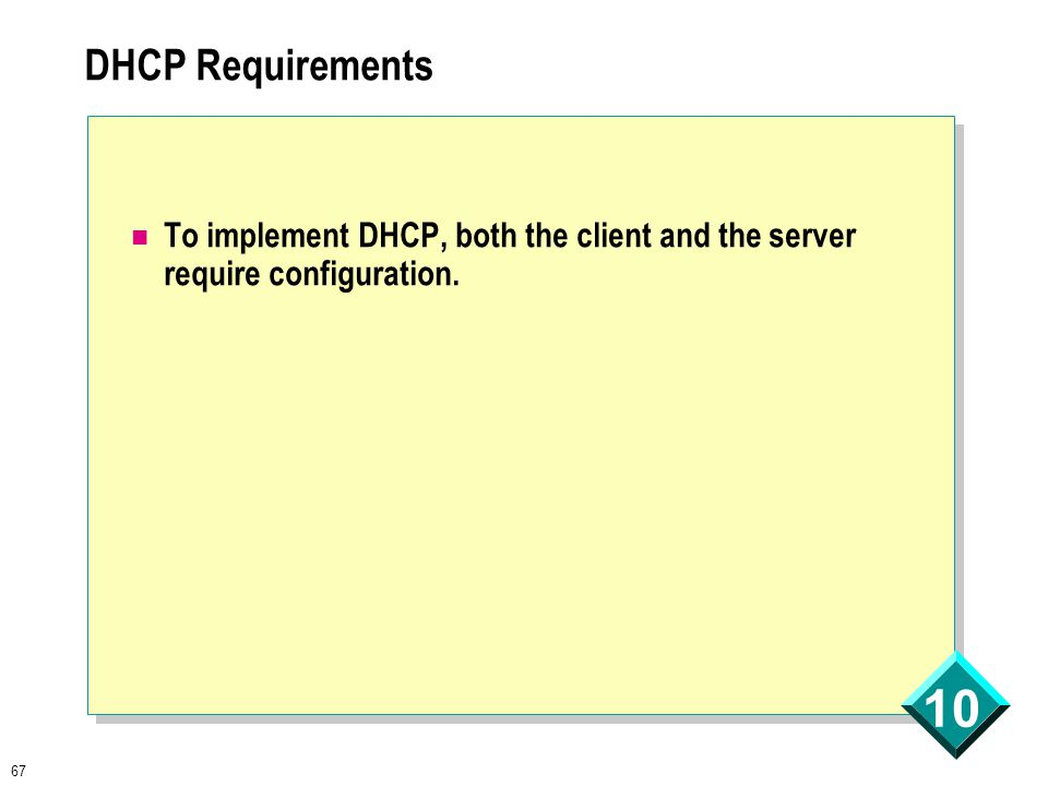 67 10 DHCP Requirements To implement DHCP, both the client and the server require configuration.