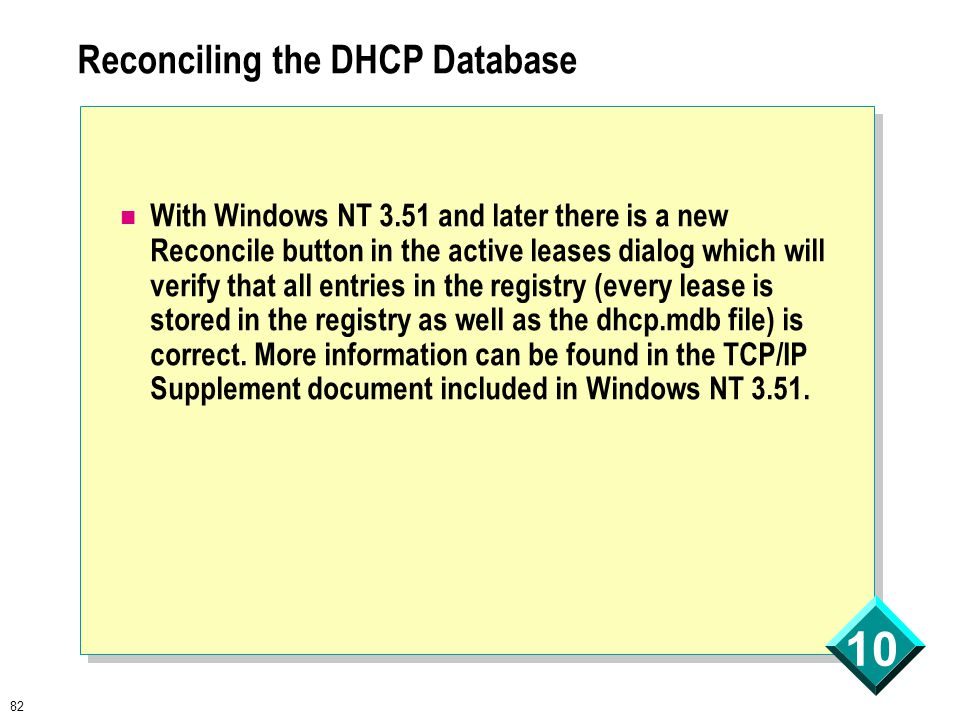 82 10 Reconciling the DHCP Database With Windows NT 3.51 and later there is a new Reconcile button in the active leases dialog which will verify that all entries in the registry (every lease is stored in the registry as well as the dhcp.mdb file) is correct.