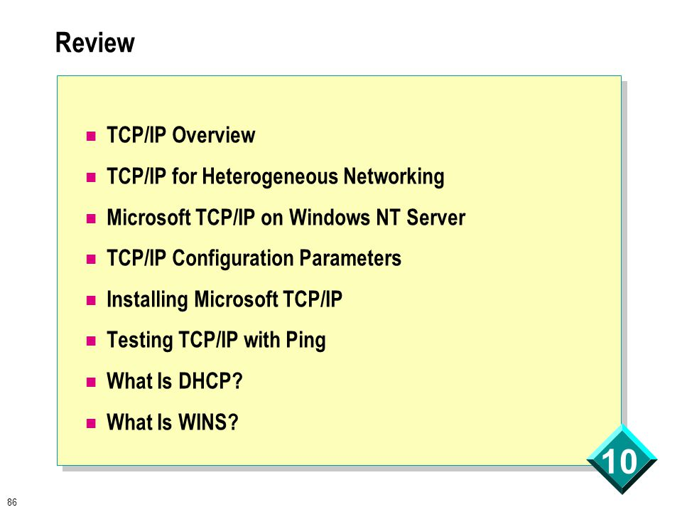 86 10 Review TCP/IP Overview TCP/IP for Heterogeneous Networking Microsoft TCP/IP on Windows NT Server TCP/IP Configuration Parameters Installing Microsoft TCP/IP Testing TCP/IP with Ping What Is DHCP.