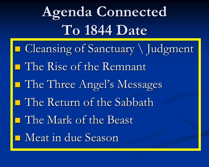 Agenda Connected To 1844 Date Cleansing of Sanctuary \ Judgment Cleansing of Sanctuary \ Judgment The Rise of the Remnant The Rise of the Remnant The Three Angel's Messages The Three Angel's Messages The Return of the Sabbath The Return of the Sabbath The Mark of the Beast The Mark of the Beast Meat in due Season Meat in due Season