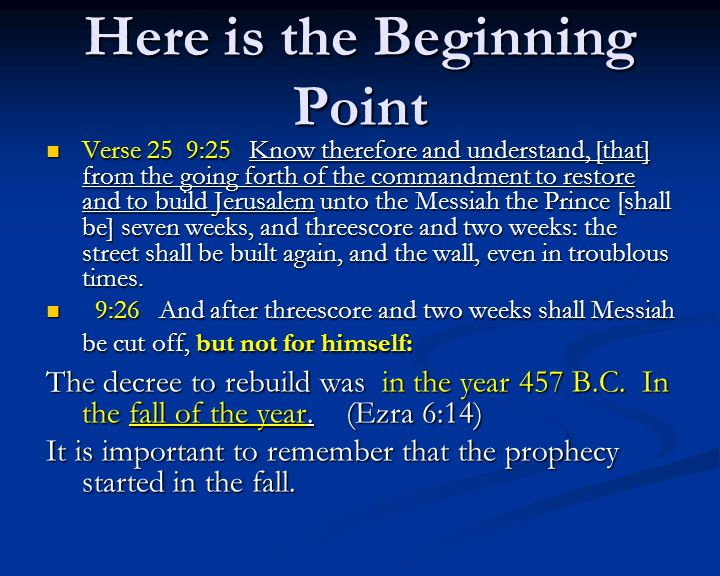 Here is the Beginning Point Verse 25 9:25 Know therefore and understand, [that] from the going forth of the commandment to restore and to build Jerusalem unto the Messiah the Prince [shall be] seven weeks, and threescore and two weeks: the street shall be built again, and the wall, even in troublous times.