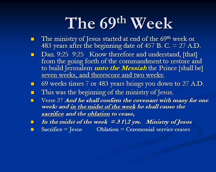 The 69th Week The ministry of Jesus started at end of the 69 th week or 483 years after the beginning date of 457 B.