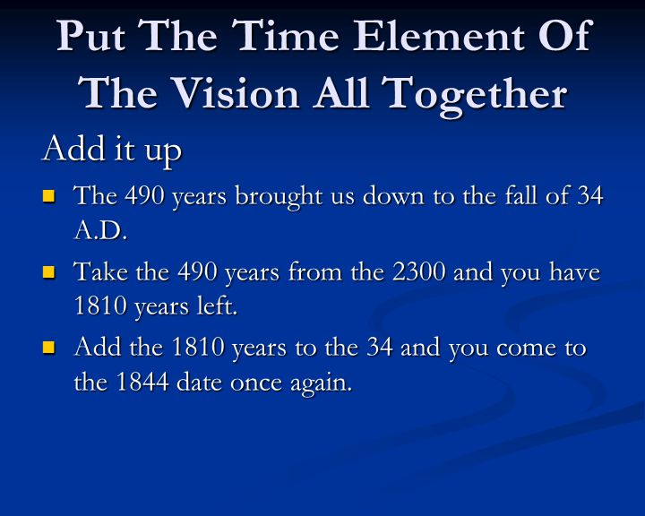 Put The Time Element Of The Vision All Together Add it up The 490 years brought us down to the fall of 34 A.D.