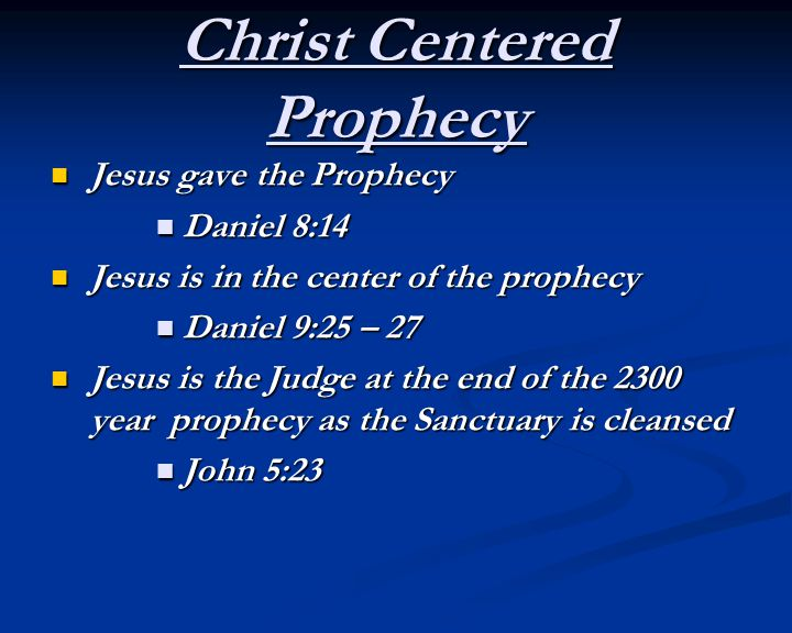 Christ Centered Prophecy Jesus gave the Prophecy Jesus gave the Prophecy Daniel 8:14 Daniel 8:14 Jesus is in the center of the prophecy Jesus is in the center of the prophecy Daniel 9:25 – 27 Daniel 9:25 – 27 Jesus is the Judge at the end of the 2300 year prophecy as the Sanctuary is cleansed Jesus is the Judge at the end of the 2300 year prophecy as the Sanctuary is cleansed John 5:23 John 5:23