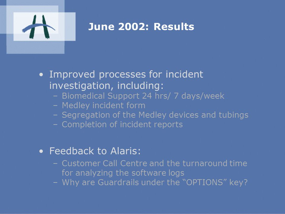 June 2002: Results Improved processes for incident investigation, including: –Biomedical Support 24 hrs/ 7 days/week –Medley incident form –Segregation of the Medley devices and tubings –Completion of incident reports Feedback to Alaris: –Customer Call Centre and the turnaround time for analyzing the software logs –Why are Guardrails under the OPTIONS key