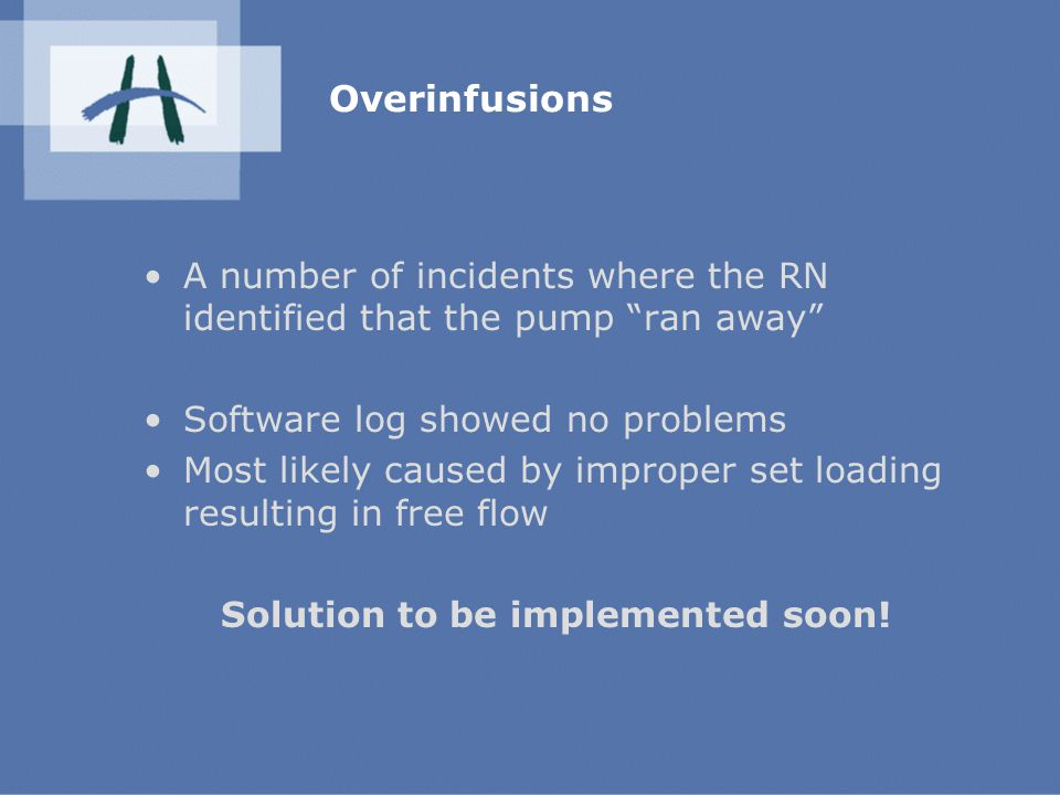 Overinfusions A number of incidents where the RN identified that the pump ran away Software log showed no problems Most likely caused by improper set loading resulting in free flow Solution to be implemented soon!
