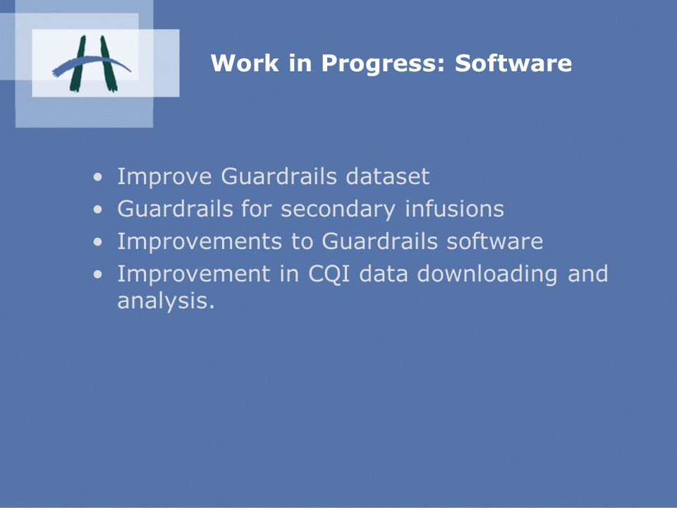 Work in Progress: Software Improve Guardrails dataset Guardrails for secondary infusions Improvements to Guardrails software Improvement in CQI data downloading and analysis.