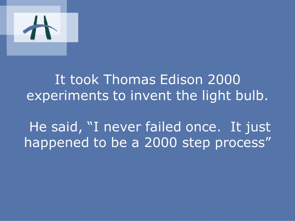 It took Thomas Edison 2000 experiments to invent the light bulb.