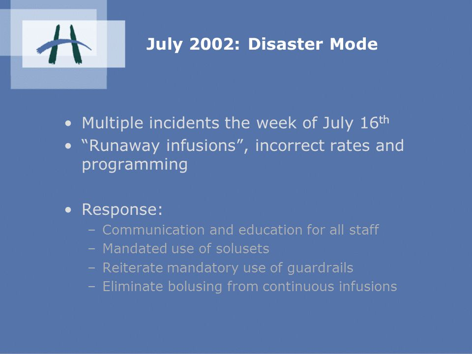 July 2002: Disaster Mode Multiple incidents the week of July 16 th Runaway infusions , incorrect rates and programming Response: –Communication and education for all staff –Mandated use of solusets –Reiterate mandatory use of guardrails –Eliminate bolusing from continuous infusions